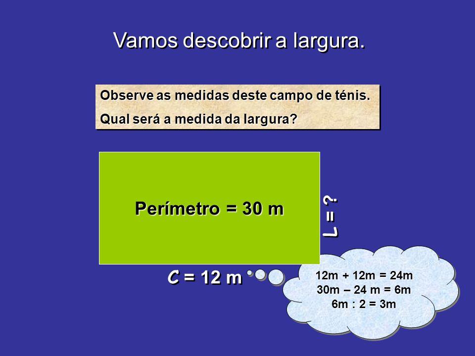 Vamos descobrir a largura. L = ? Observe as medidas deste campo de ténis. Qual será a medida da largura? Observe as medidas deste campo de ténis. Qual