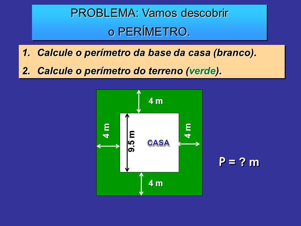 PROBLEMA: Vamos descobrir o PERÍMETRO. PROBLEMA: Vamos descobrir o PERÍMETRO. 1.Calcule o perímetro da base da casa (branco). 2.Calcule o perímetro do