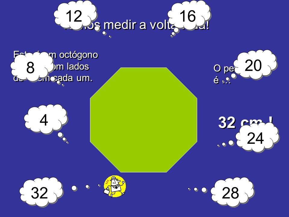 Vamos medir a volta toda! O perímetro é … 32 cm ! Este é um octógono regular com lados de 4 cm cada um. 4 4 8 8 12 16 20 24 28 32