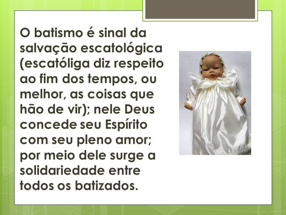 O batismo é sinal da salvação escatológica (escatóliga diz respeito ao fim dos tempos, ou melhor, as coisas que hão de vir); nele Deus concede seu Esp