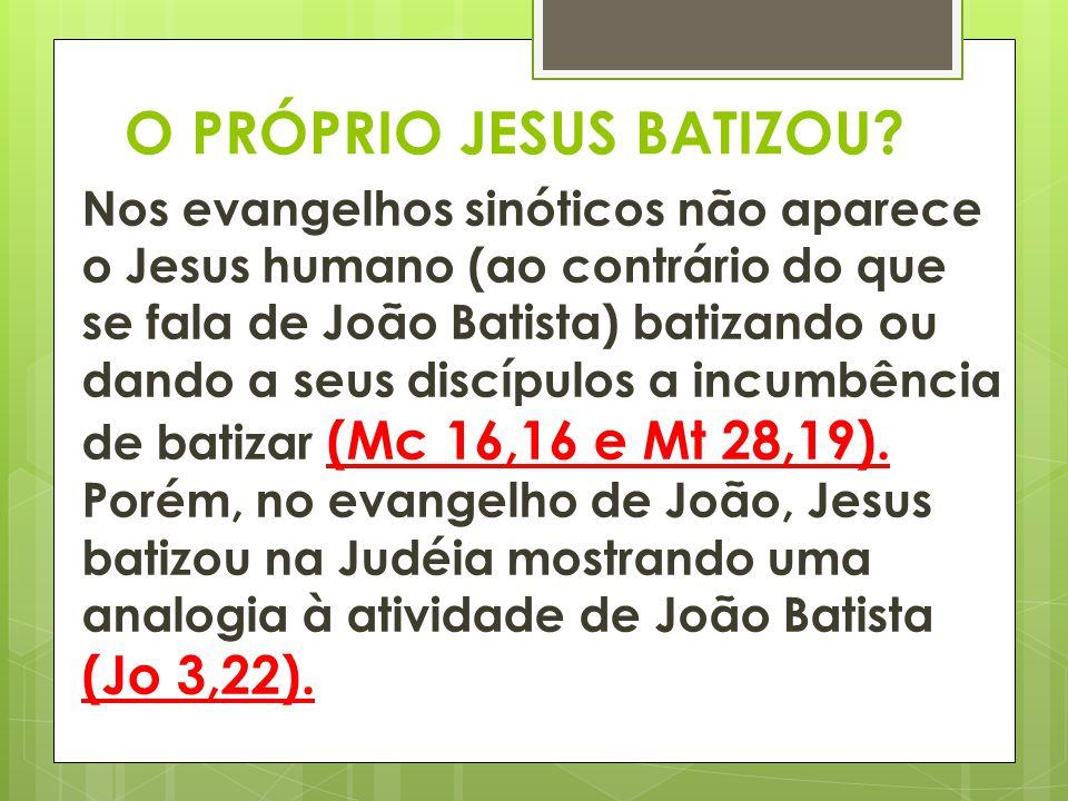 O PRÓPRIO JESUS BATIZOU? Nos evangelhos sinóticos não aparece o Jesus humano (ao contrário do que se fala de João Batista) batizando ou dando a seus d