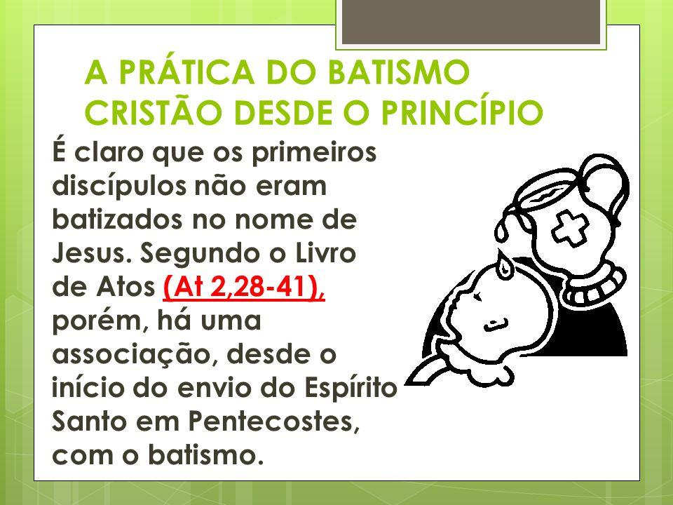 A PRÁTICA DO BATISMO CRISTÃO DESDE O PRINCÍPIO É claro que os primeiros discípulos não eram batizados no nome de Jesus. Segundo o Livro de Atos (At 2,