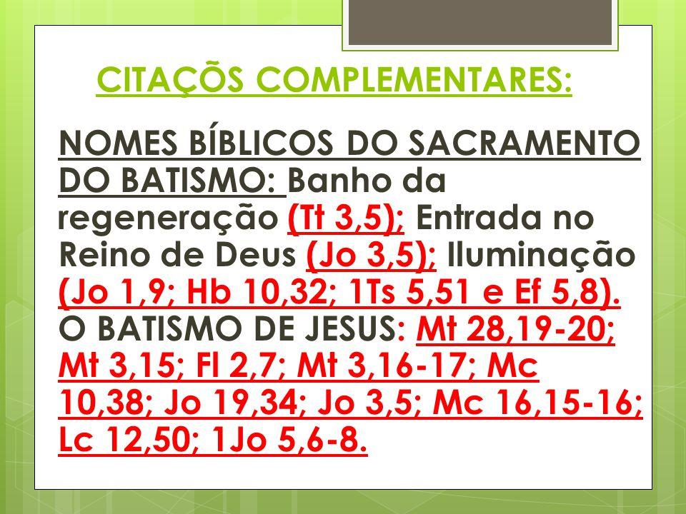 CITAÇÕS COMPLEMENTARES: NOMES BÍBLICOS DO SACRAMENTO DO BATISMO: Banho da regeneração (Tt 3,5); Entrada no Reino de Deus (Jo 3,5); Iluminação (Jo 1,9;