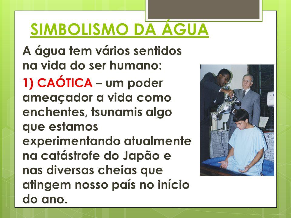 SIMBOLISMO DA ÁGUA A água tem vários sentidos na vida do ser humano: 1) CAÓTICA – um poder ameaçador a vida como enchentes, tsunamis algo que estamos