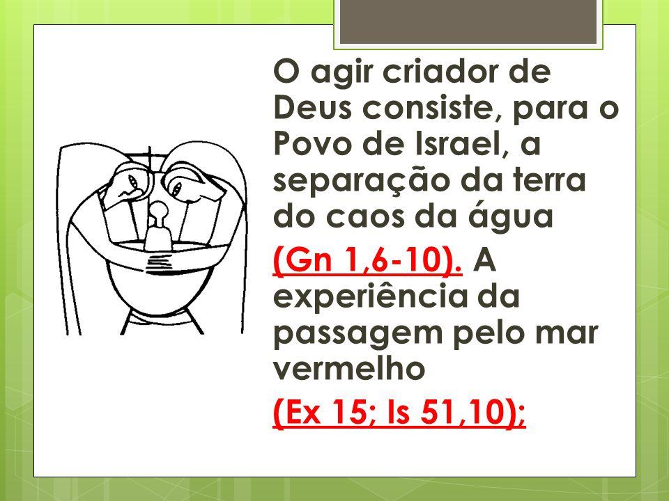 O agir criador de Deus consiste, para o Povo de Israel, a separação da terra do caos da água (Gn 1,6-10). A experiência da passagem pelo mar vermelho