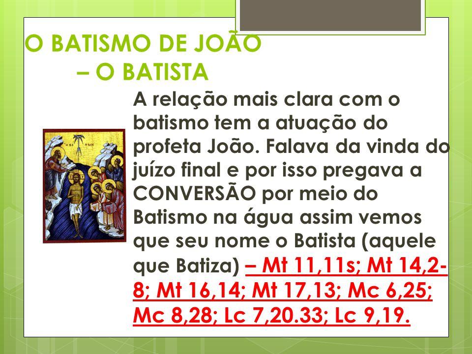 O BATISMO DE JOÃO – O BATISTA A relação mais clara com o batismo tem a atuação do profeta João. Falava da vinda do juízo final e por isso pregava a CO