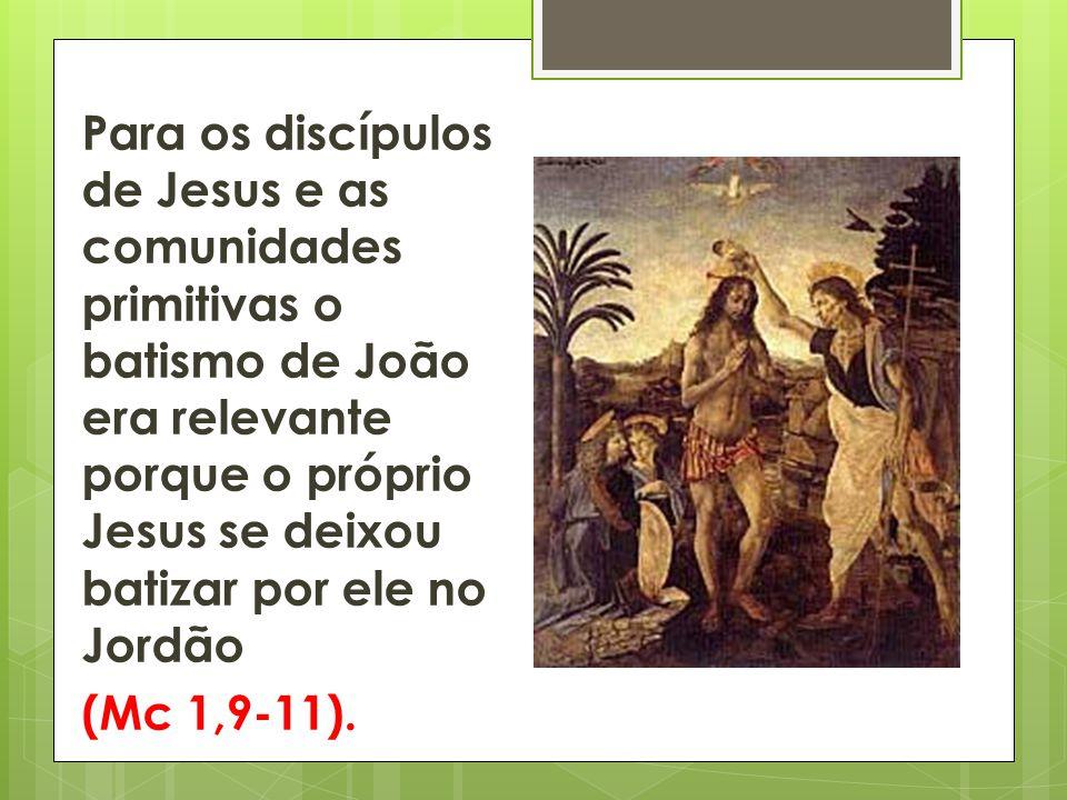 Para os discípulos de Jesus e as comunidades primitivas o batismo de João era relevante porque o próprio Jesus se deixou batizar por ele no Jordão (Mc