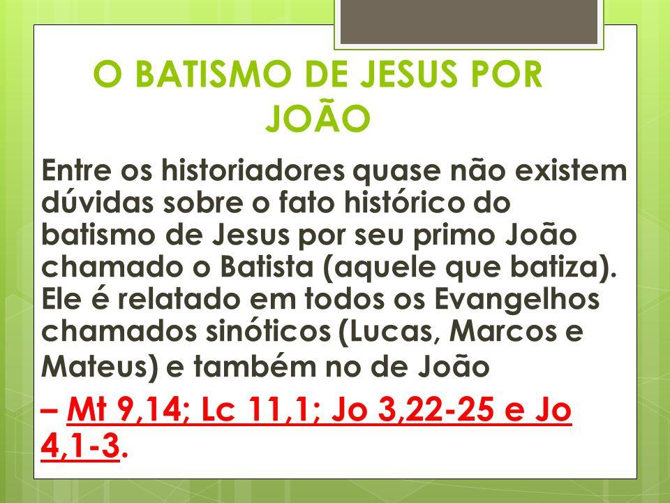 O BATISMO DE JESUS POR JOÃO Entre os historiadores quase não existem dúvidas sobre o fato histórico do batismo de Jesus por seu primo João chamado o B