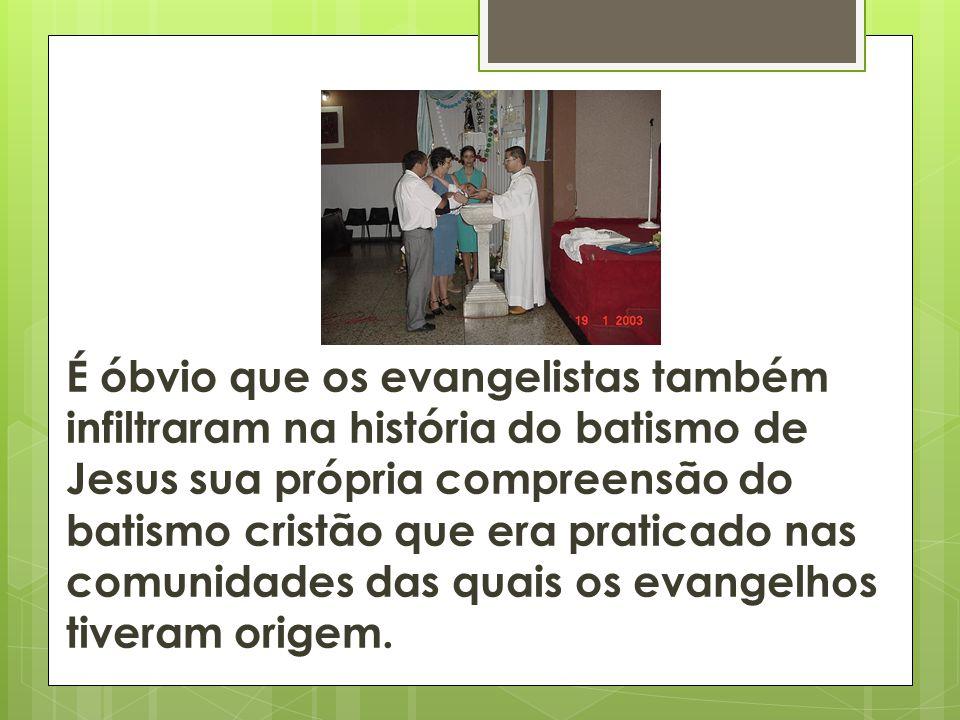 É óbvio que os evangelistas também infiltraram na história do batismo de Jesus sua própria compreensão do batismo cristão que era praticado nas comuni