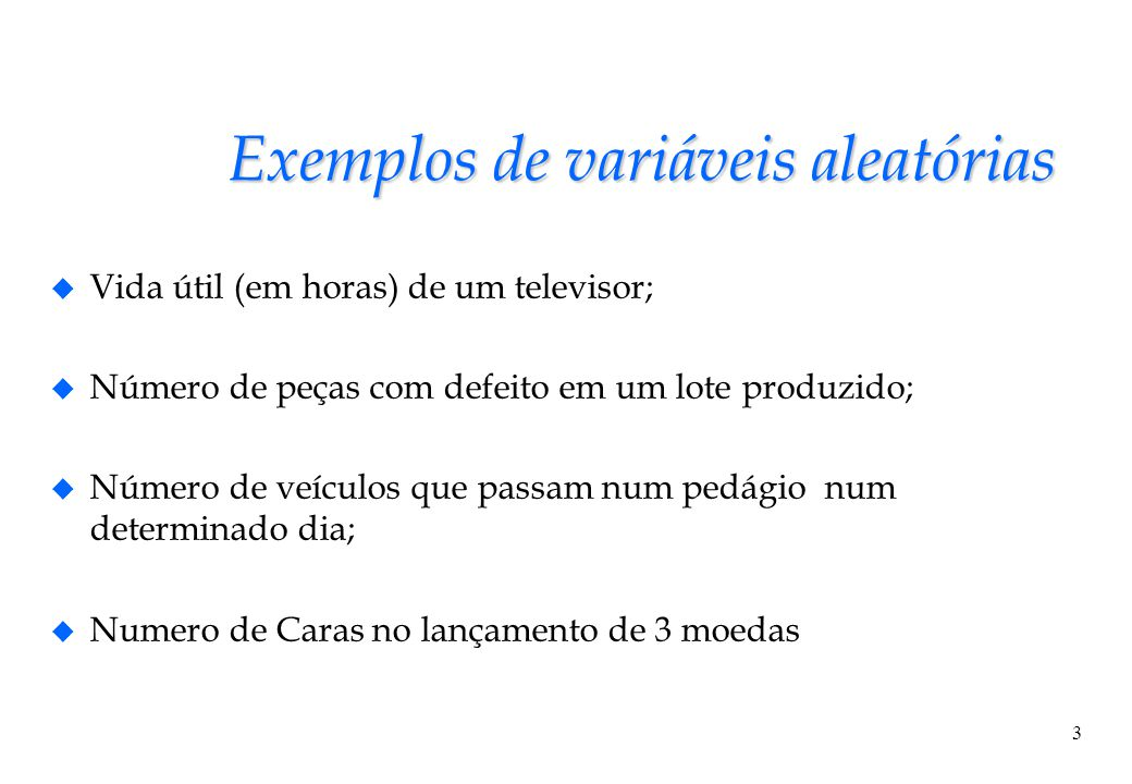 3 Exemplos de variáveis aleatórias u Vida útil (em horas) de um televisor; u Número de peças com defeito em um lote produzido; u Número de veículos qu