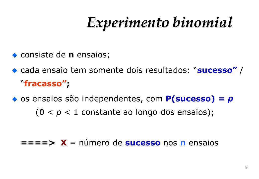 8 Experimento binomial u consiste de n ensaios; u cada ensaio tem somente dois resultados: sucesso /fracasso; u os ensaios são independentes, com P(su