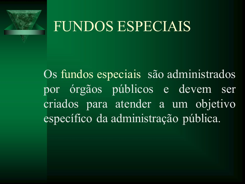 FUNDOS ESPECIAIS Os fundos especiais são administrados por órgãos públicos e devem ser criados para atender a um objetivo específico da administração