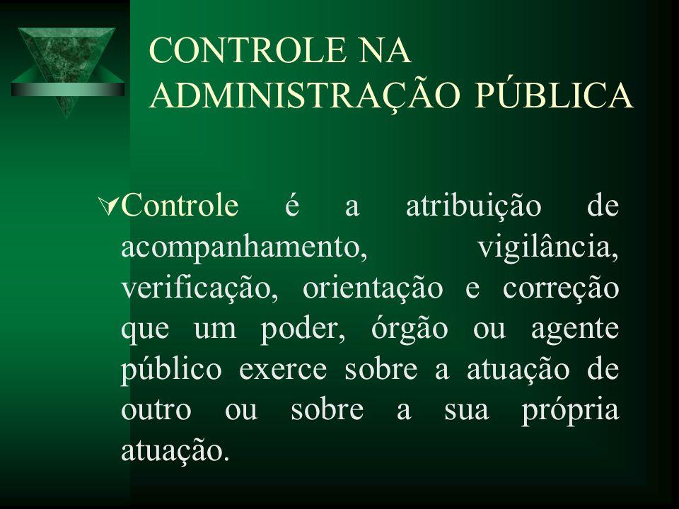 CONTROLE NA ADMINISTRAÇÃO PÚBLICA Controle é a atribuição de acompanhamento, vigilância, verificação, orientação e correção que um poder, órgão ou age