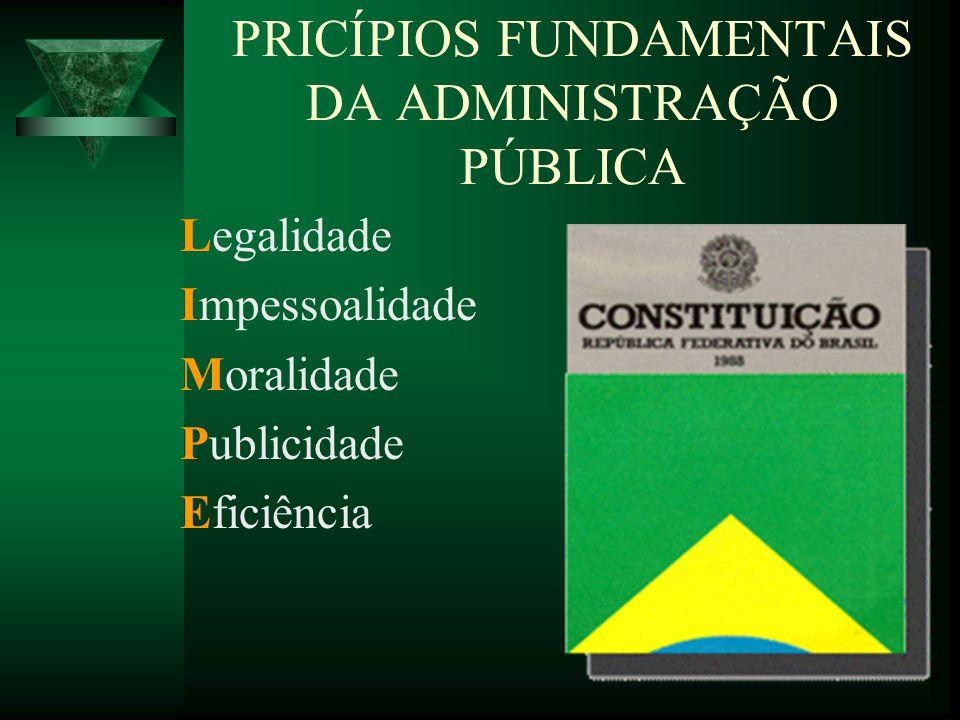 PRICÍPIOS FUNDAMENTAIS DA ADMINISTRAÇÃO PÚBLICA Legalidade Impessoalidade Moralidade Publicidade Eficiência