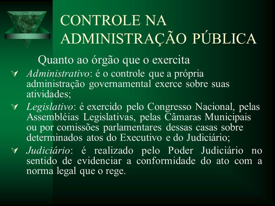 CONTROLE NA ADMINISTRAÇÃO PÚBLICA Quanto ao órgão que o exercita Administrativo: é o controle que a própria administração governamental exerce sobre s