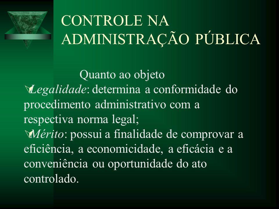 CONTROLE NA ADMINISTRAÇÃO PÚBLICA Quanto ao objeto Legalidade: determina a conformidade do procedimento administrativo com a respectiva norma legal; M