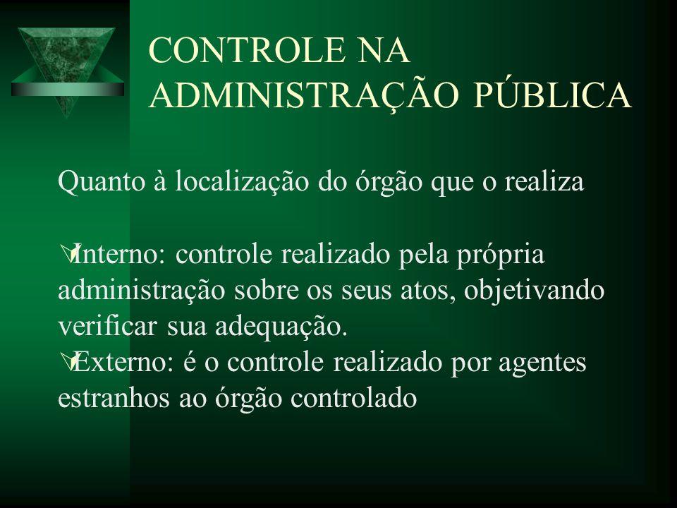 CONTROLE NA ADMINISTRAÇÃO PÚBLICA Quanto à localização do órgão que o realiza Interno: controle realizado pela própria administração sobre os seus ato
