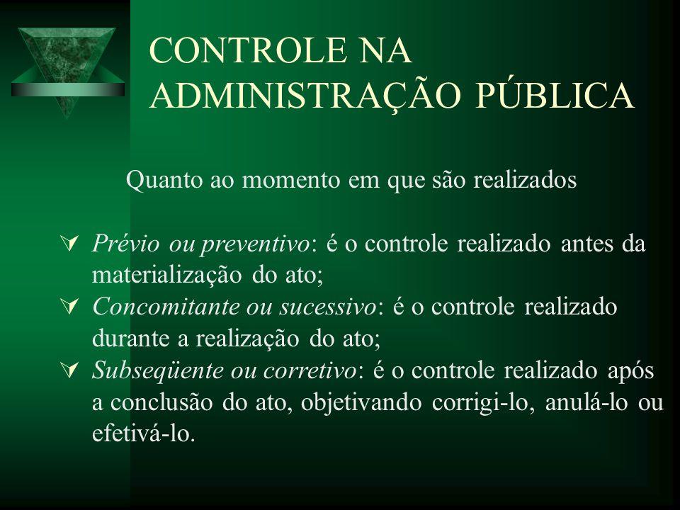 CONTROLE NA ADMINISTRAÇÃO PÚBLICA Quanto ao momento em que são realizados Prévio ou preventivo: é o controle realizado antes da materialização do ato;