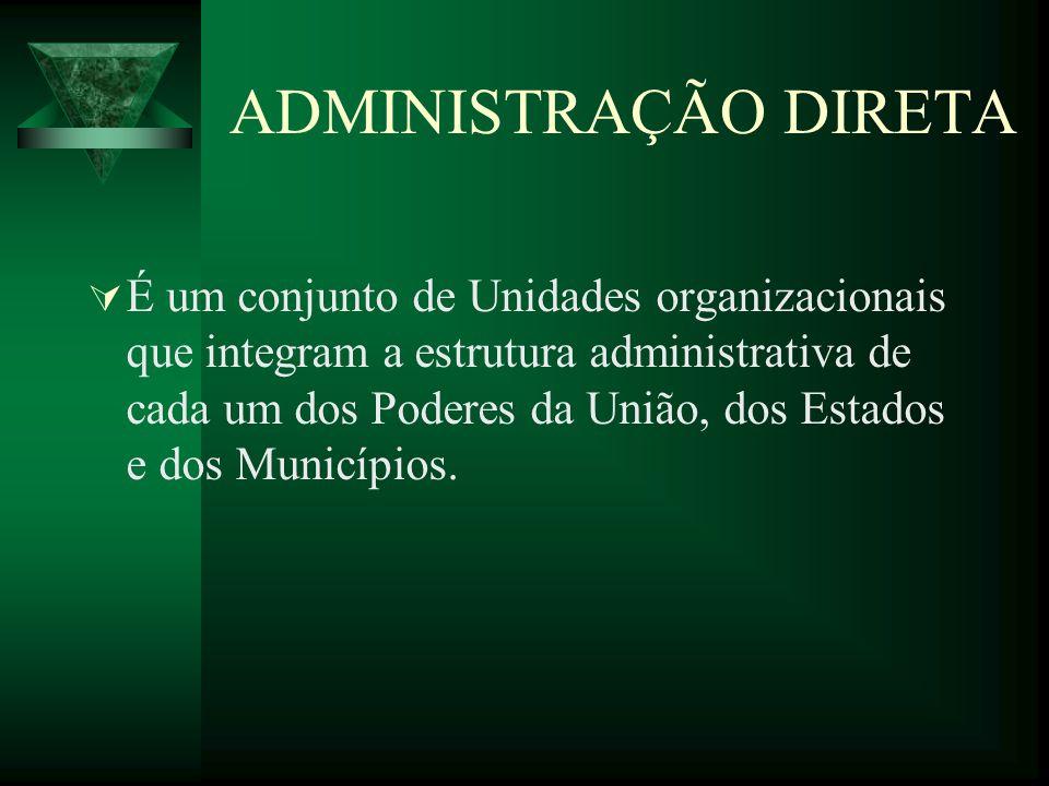 ADMINISTRAÇÃO DIRETA É um conjunto de Unidades organizacionais que integram a estrutura administrativa de cada um dos Poderes da União, dos Estados e