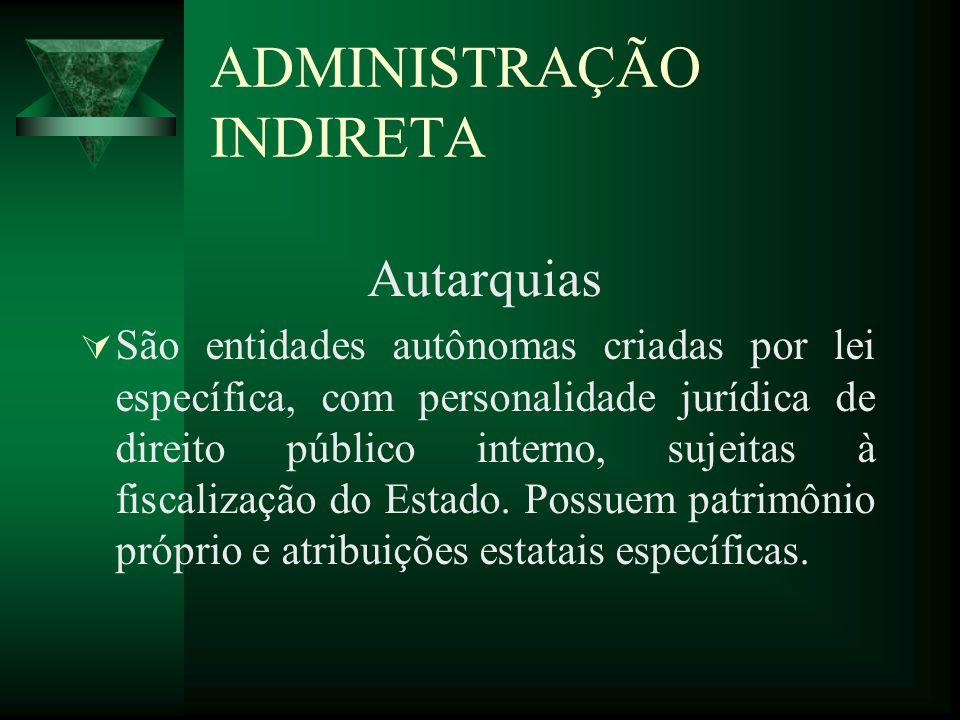 ADMINISTRAÇÃO INDIRETA Autarquias São entidades autônomas criadas por lei específica, com personalidade jurídica de direito público interno, sujeitas