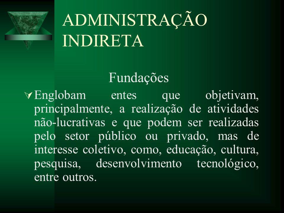 ADMINISTRAÇÃO INDIRETA Fundações Englobam entes que objetivam, principalmente, a realização de atividades não-lucrativas e que podem ser realizadas pe
