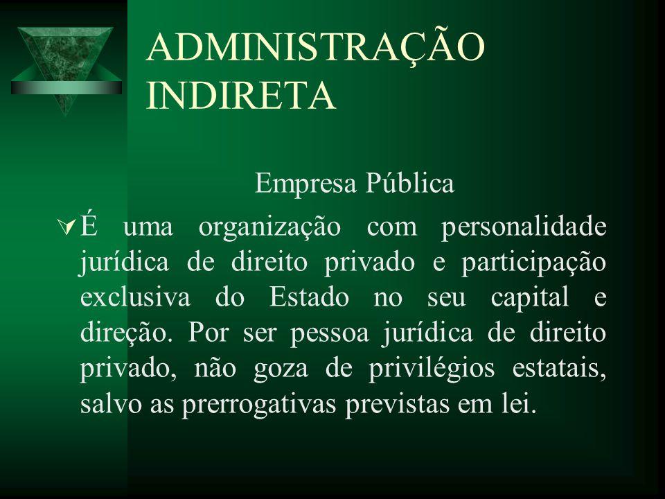 ADMINISTRAÇÃO INDIRETA Empresa Pública É uma organização com personalidade jurídica de direito privado e participação exclusiva do Estado no seu capit