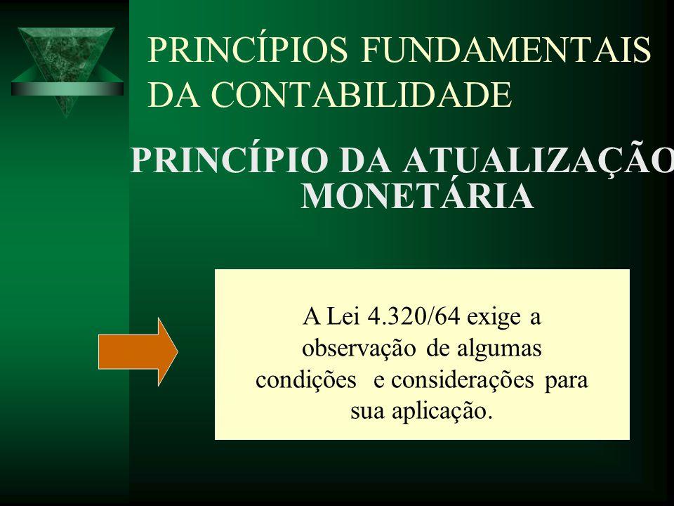 PRINCÍPIOS FUNDAMENTAIS DA CONTABILIDADE PRINCÍPIO DA ATUALIZAÇÃO MONETÁRIA A Lei 4.320/64 exige a observação de algumas condições e considerações par