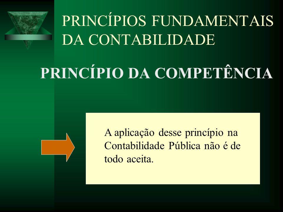 PRINCÍPIOS FUNDAMENTAIS DA CONTABILIDADE PRINCÍPIO DA COMPETÊNCIA A aplicação desse princípio na Contabilidade Pública não é de todo aceita.