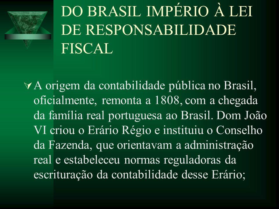 DO BRASIL IMPÉRIO À LEI DE RESPONSABILIDADE FISCAL A origem da contabilidade pública no Brasil, oficialmente, remonta a 1808, com a chegada da família
