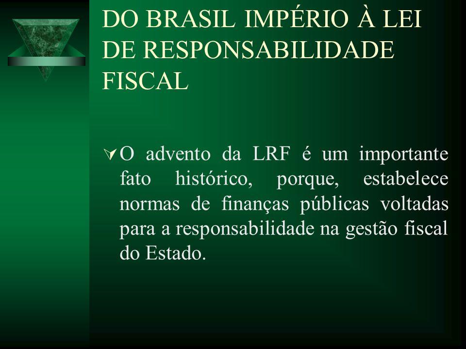 DO BRASIL IMPÉRIO À LEI DE RESPONSABILIDADE FISCAL O advento da LRF é um importante fato histórico, porque, estabelece normas de finanças públicas vol