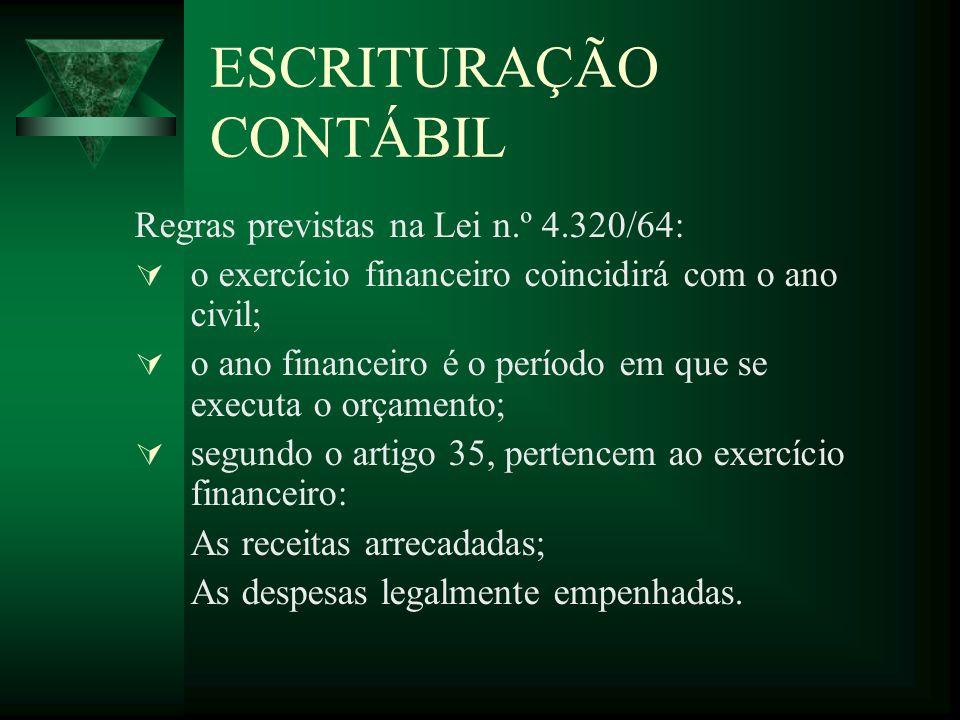 ESCRITURAÇÃO CONTÁBIL Regras previstas na Lei n.º 4.320/64: o exercício financeiro coincidirá com o ano civil; o ano financeiro é o período em que se