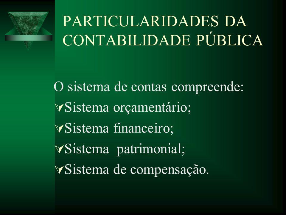 PARTICULARIDADES DA CONTABILIDADE PÚBLICA O sistema de contas compreende: Sistema orçamentário; Sistema financeiro; Sistema patrimonial; Sistema de co