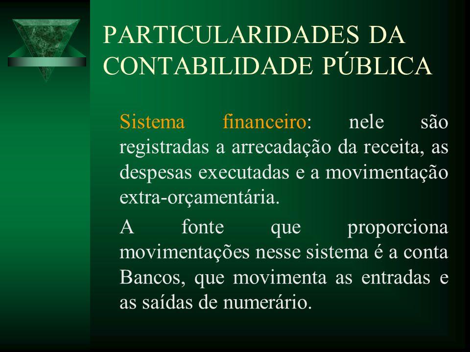PARTICULARIDADES DA CONTABILIDADE PÚBLICA Sistema financeiro: nele são registradas a arrecadação da receita, as despesas executadas e a movimentação e