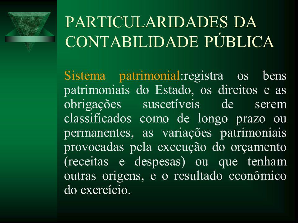 PARTICULARIDADES DA CONTABILIDADE PÚBLICA Sistema patrimonial:registra os bens patrimoniais do Estado, os direitos e as obrigações suscetíveis de sere