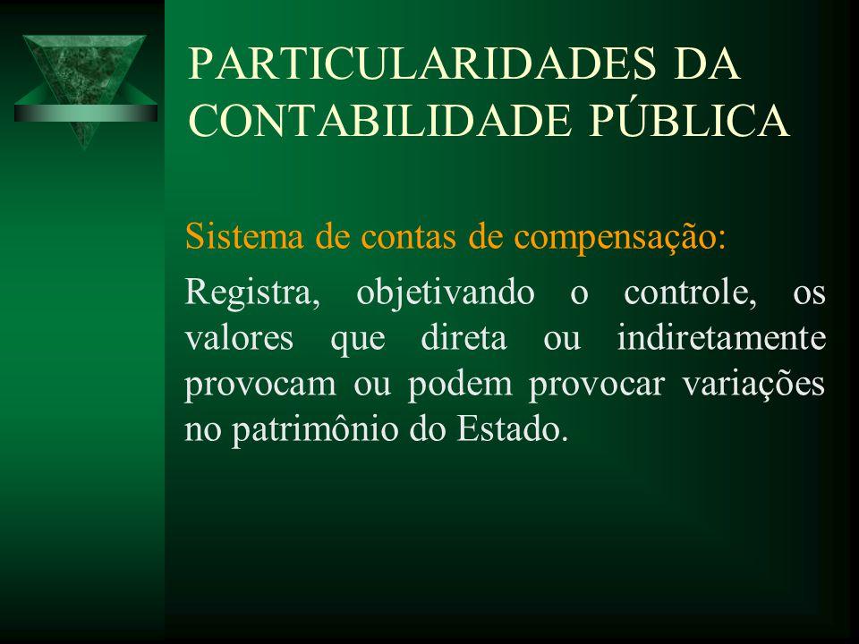 PARTICULARIDADES DA CONTABILIDADE PÚBLICA Sistema de contas de compensação: Registra, objetivando o controle, os valores que direta ou indiretamente p