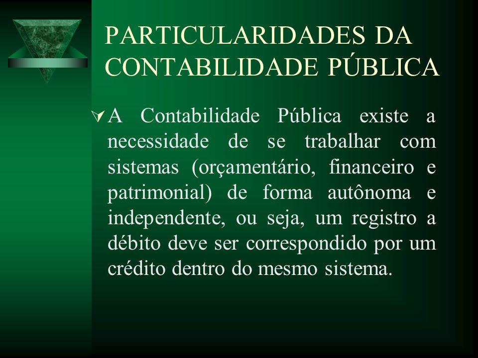PARTICULARIDADES DA CONTABILIDADE PÚBLICA A Contabilidade Pública existe a necessidade de se trabalhar com sistemas (orçamentário, financeiro e patrim