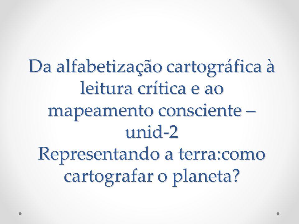 Da alfabetização cartográfica à leitura crítica e ao mapeamento consciente – unid-2 Representando a terra:como cartografar o planeta?