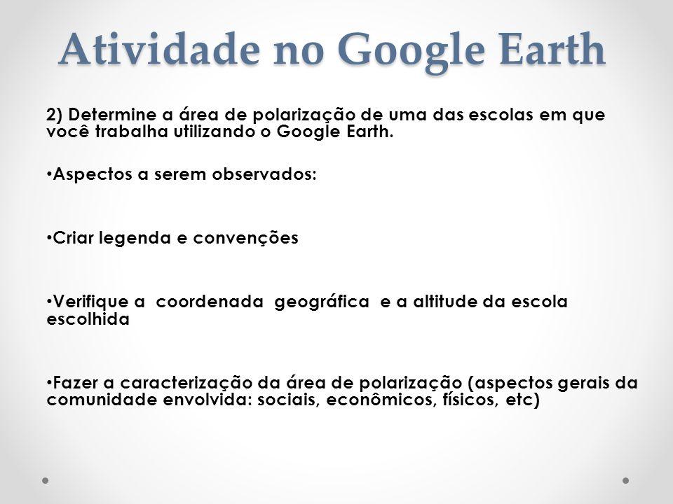 Atividade no Google Earth 2) Determine a área de polarização de uma das escolas em que você trabalha utilizando o Google Earth. Aspectos a serem obser