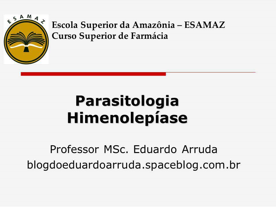 Parasitologia Himenolepíase Professor MSc. Eduardo Arruda blogdoeduardoarruda.spaceblog.com.br Escola Superior da Amazônia – ESAMAZ Curso Superior de