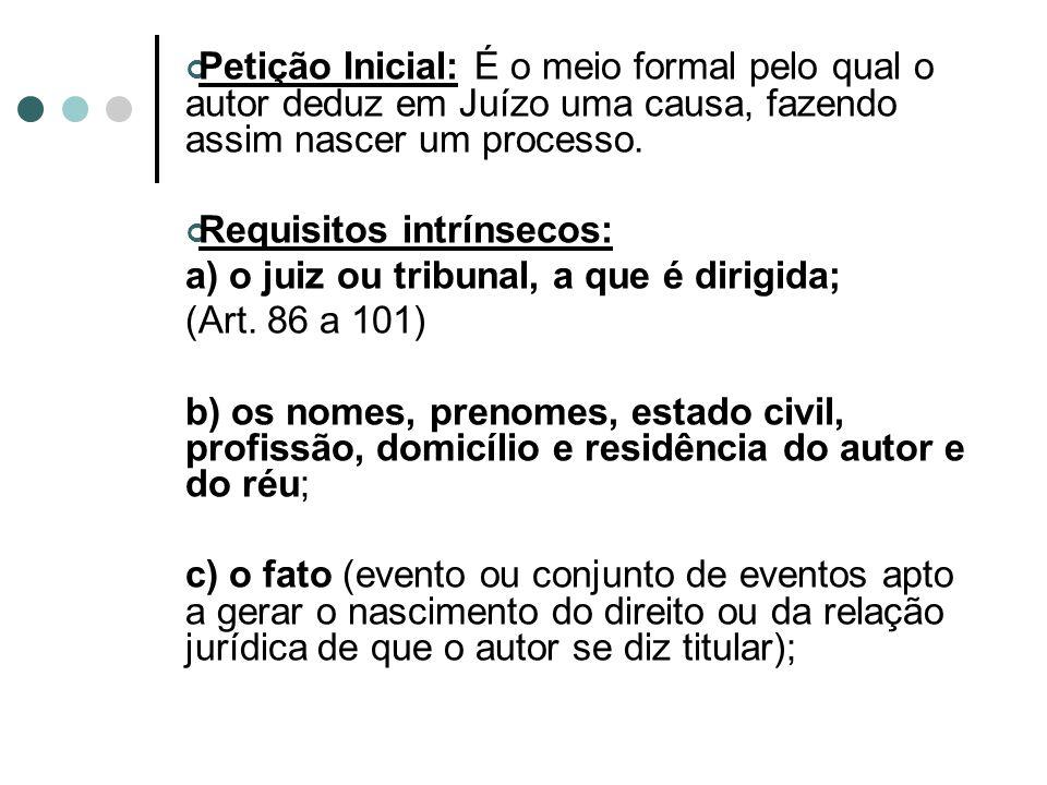 Petição Inicial: É o meio formal pelo qual o autor deduz em Juízo uma causa, fazendo assim nascer um processo. Requisitos intrínsecos: a) o juiz ou tr