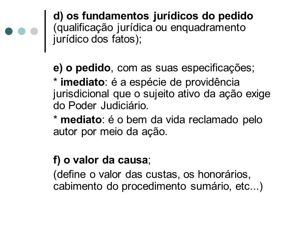 d) os fundamentos jurídicos do pedido (qualificação jurídica ou enquadramento jurídico dos fatos); e) o pedido, com as suas especificações; * imediato