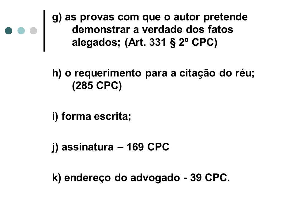 g) as provas com que o autor pretende demonstrar a verdade dos fatos alegados; (Art. 331 § 2º CPC) h) o requerimento para a citação do réu; (285 CPC)