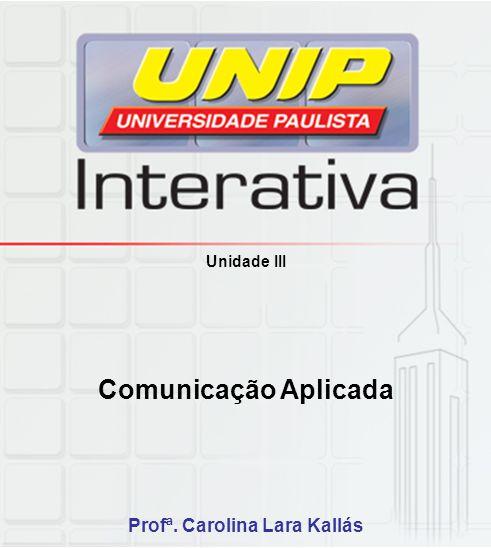 Unidade III Comunicação Aplicada Profª. Carolina Lara Kallás