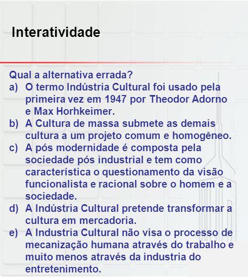 Interatividade Qual a alternativa errada? a)O termo Indústria Cultural foi usado pela primeira vez em 1947 por Theodor Adorno e Max Horhkeimer. b)A Cu