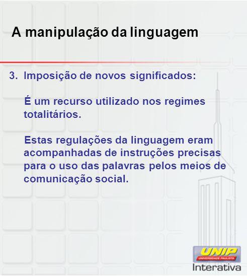 A manipulação da linguagem 3.Imposição de novos significados: É um recurso utilizado nos regimes totalitários. Estas regulações da linguagem eram acom