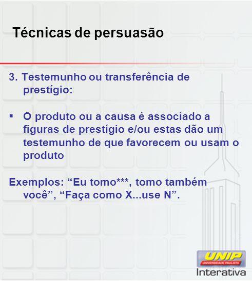 Técnicas de persuasão 3. Testemunho ou transferência de prestígio: O produto ou a causa é associado a figuras de prestígio e/ou estas dão um testemunh