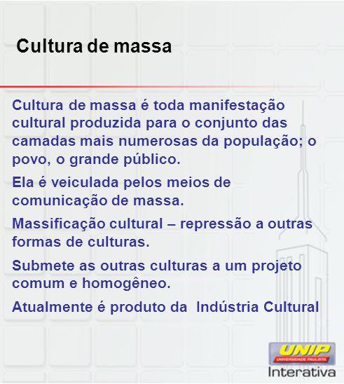 Cultura de massa Cultura de massa é toda manifestação cultural produzida para o conjunto das camadas mais numerosas da população; o povo, o grande púb