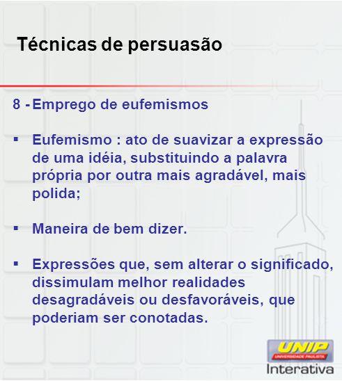 Técnicas de persuasão 8 -Emprego de eufemismos Eufemismo : ato de suavizar a expressão de uma idéia, substituindo a palavra própria por outra mais agr