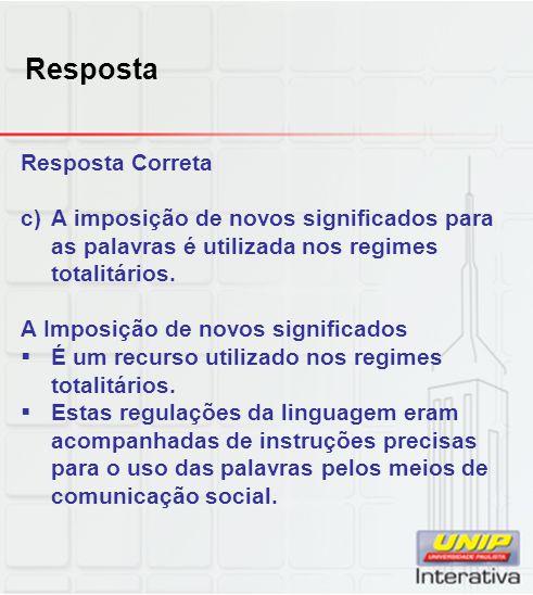 Resposta Resposta Correta c)A imposição de novos significados para as palavras é utilizada nos regimes totalitários. A Imposição de novos significados