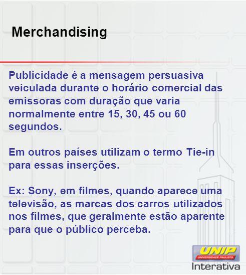 Merchandising Publicidade é a mensagem persuasiva veiculada durante o horário comercial das emissoras com duração que varia normalmente entre 15, 30,